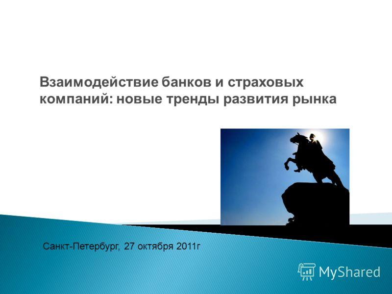 Санкт-Петербург, 27 октября 20 11г Взаимодействие банков и страховых компаний: новые тренды развития рынка