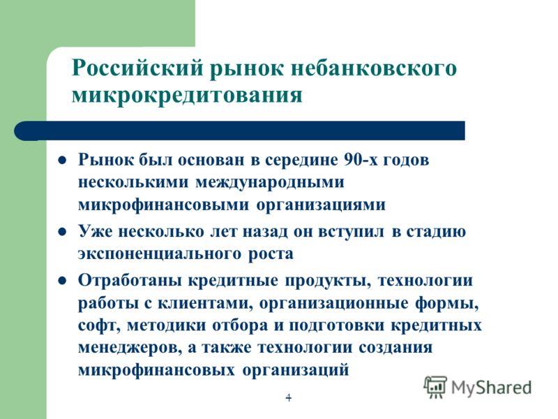 Российский рынок небанковского микрокредитования Рынок был основан в середине 90-х годов несколькими международными микрофинансовыми организациями Уже несколько лет назад он вступил в стадию экспоненциального роста Отработаны кредитные продукты, техн