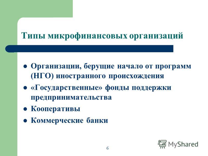 Типы микрофинансовых организаций Организации, берущие начало от программ (НГО) иностранного происхождения «Государственные» фонды поддержки предпринимательства Кооперативы Коммерческие банки 6