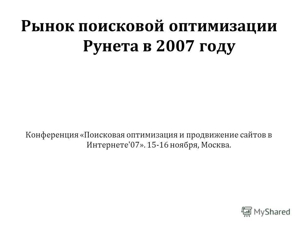 Рынок поисковой оптимизации Рунета в 2007 году Конференция «Поисковая оптимизация и продвижение сайтов в Интернете'07». 15-16 ноября, Москва.
