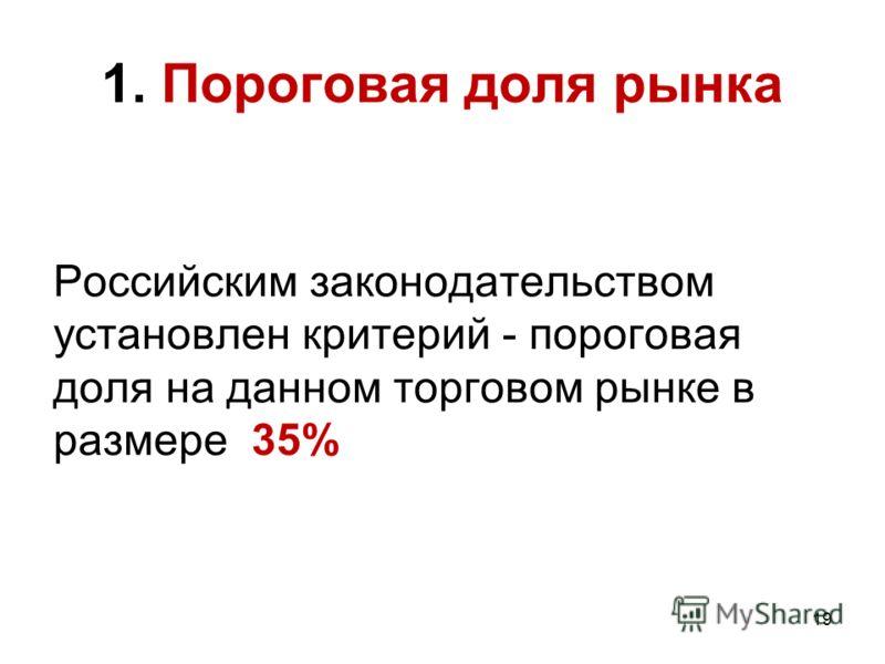 19 1. Пороговая доля рынка Российским законодательством установлен критерий - пороговая доля на данном торговом рынке в размере 35%