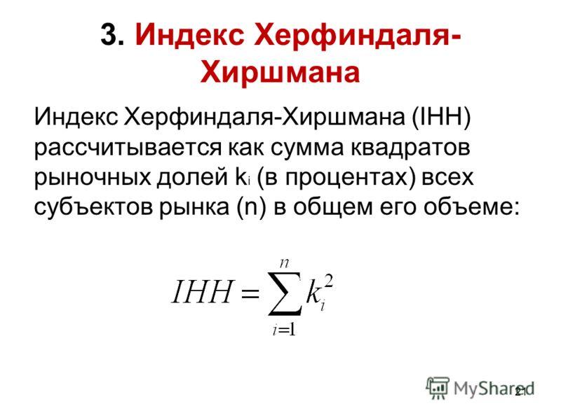 21 3. Индекс Херфиндаля- Хиршмана Индекс Херфиндаля-Хиршмана (IHH) рассчитывается как сумма квадратов рыночных долей k i (в процентах) всех субъектов рынка (n) в общем его объеме: