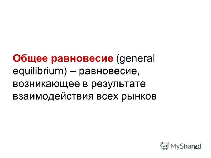 53 Общее равновесие (general equilibrium) – равновесие, возникающее в результате взаимодействия всех рынков