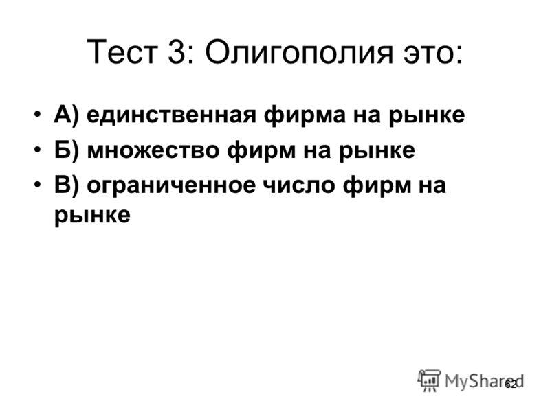 62 Тест 3: Олигополия это: А) единственная фирма на рынке Б) множество фирм на рынке В) ограниченное число фирм на рынке