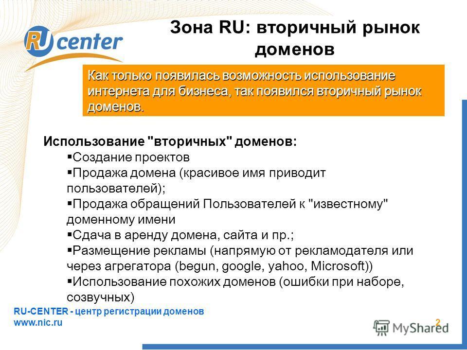 RU-CENTER - центр регистрации доменов www.nic.ru 2 Зона RU: вторичный рынок доменов Как только появилась возможность использование интернета для бизнеса, так появился вторичный рынок доменов. Использование