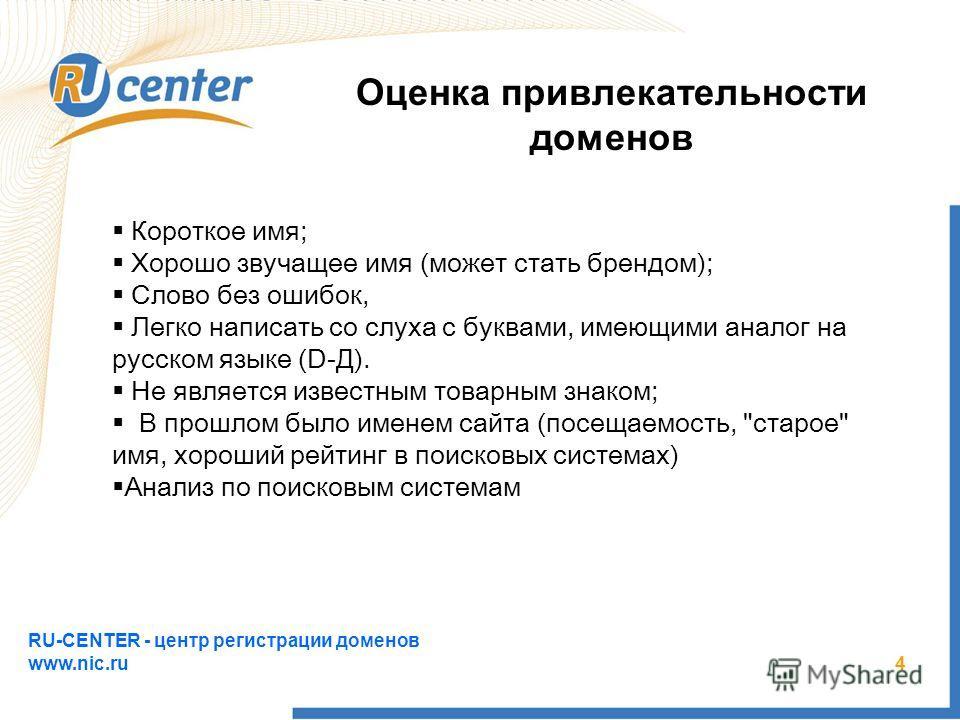 RU-CENTER - центр регистрации доменов www.nic.ru 4 Оценка привлекательности доменов Короткое имя; Хорошо звучащее имя (может стать брендом); Слово без ошибок, Легко написать со слуха с буквами, имеющими аналог на русском языке (D-Д). Не является изве