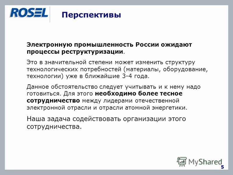 Перспективы 5 Электронную промышленность России ожидают процессы реструктуризации. Это в значительной степени может изменить структуру технологических потребностей (материалы, оборудование, технологии) уже в ближайшие 3-4 года. Данное обстоятельство