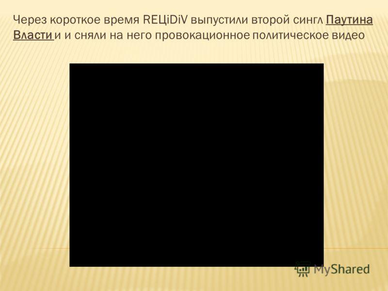 Через короткое время REЦiDiV выпустили второй сингл Паутина Власти и и сняли на него провокационное политическое видео