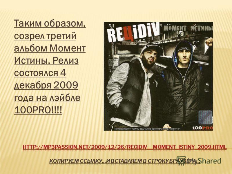Таким образом, созрел третий альбом Момент Истины. Релиз состоялся 4 декабря 2009 года на лэйбле 100PRO!!!!