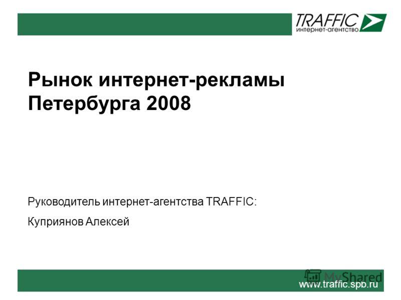 Рынок интернет-рекламы Петербурга 2008 Руководитель интернет-агентства TRAFFIC: Куприянов Алексей www.traffic.spb.ru