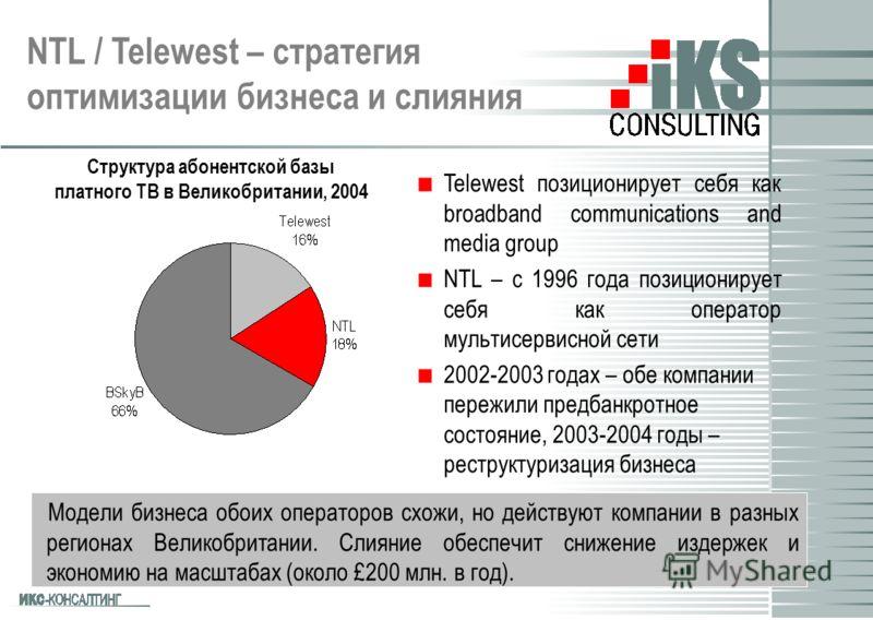 NTL / Telewest – стратегия оптимизации бизнеса и слияния Структура абонентской базы платного ТВ в Великобритании, 2004 Telewest позиционирует себя как broadband communications and media group NTL – с 1996 года позиционирует себя как оператор мультисе