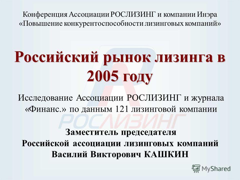 Российский рынок лизинга в 2005 году Исследование Ассоциации РОСЛИЗИНГ и журнала «Финанс.» по данным 121 лизинговой компании Конференция Ассоциации РОСЛИЗИНГ и компании Инэра «Повышение конкурентоспособности лизинговых компаний» Заместитель председат