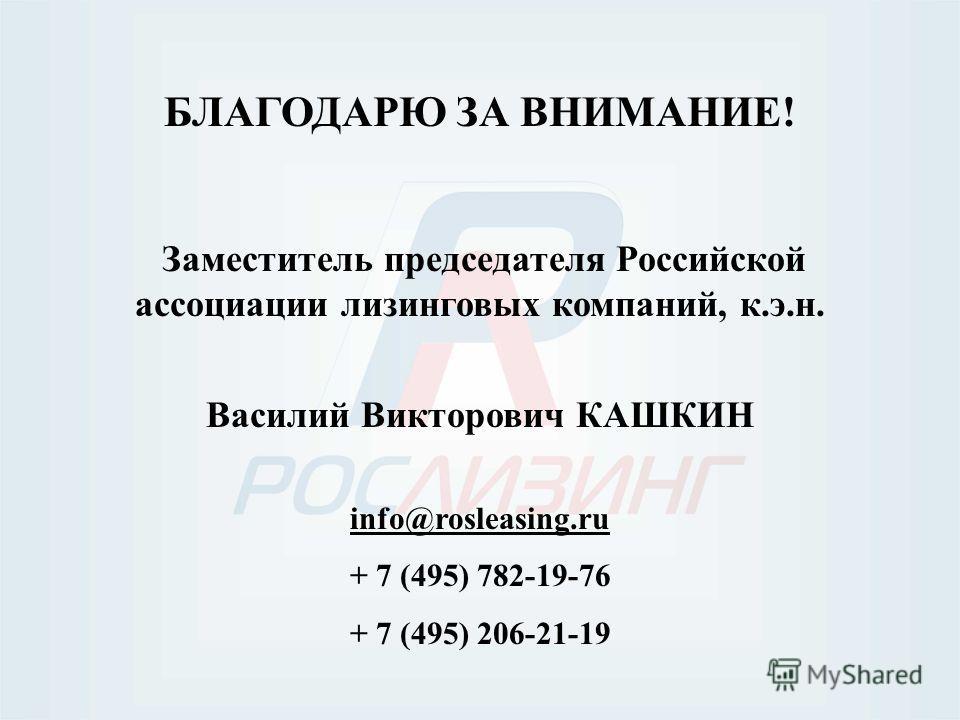 БЛАГОДАРЮ ЗА ВНИМАНИЕ! Заместитель председателя Российской ассоциации лизинговых компаний, к.э.н. Василий Викторович КАШКИН info@rosleasing.ru + 7 (495) 782-19-76 + 7 (495) 206-21-19