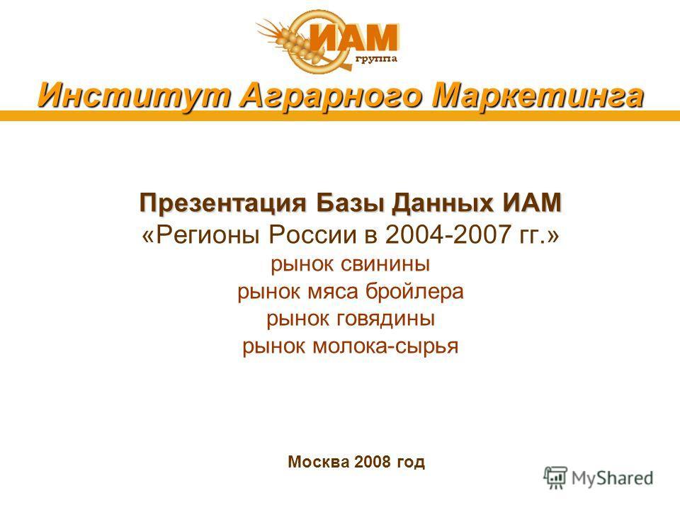 Институт Аграрного Маркетинга Презентация Базы Данных ИАМ «Регионы России в 2004-2007 гг.» рынок свинины рынок мяса бройлера рынок говядины рынок молока-сырья Москва 2008 год