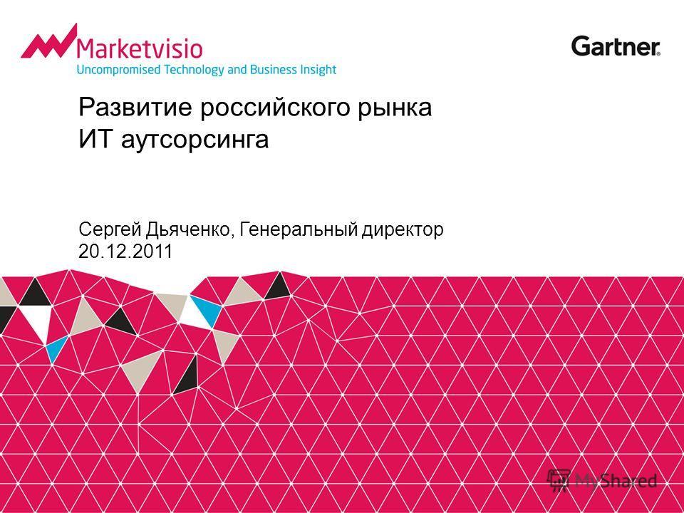 Развитие российского рынка ИТ аутсорсинга Сергей Дьяченко, Генеральный директор 20.12.2011