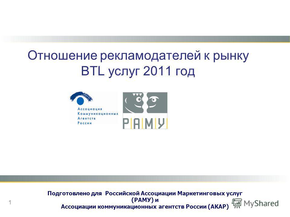 Отношение рекламодателей к рынку BTL услуг 2011 год Подготовлено для Российской Ассоциации Маркетинговых услуг (РАМУ) и Ассоциации коммуникационных агентств России (АКАР) 1