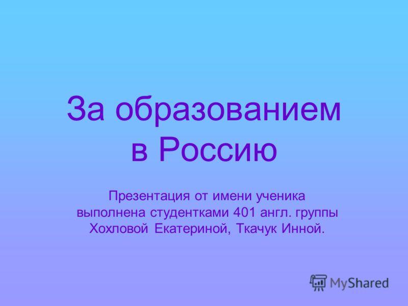 За образованием в Россию Презентация от имени ученика выполнена студентками 401 англ. группы Хохловой Екатериной, Ткачук Инной.