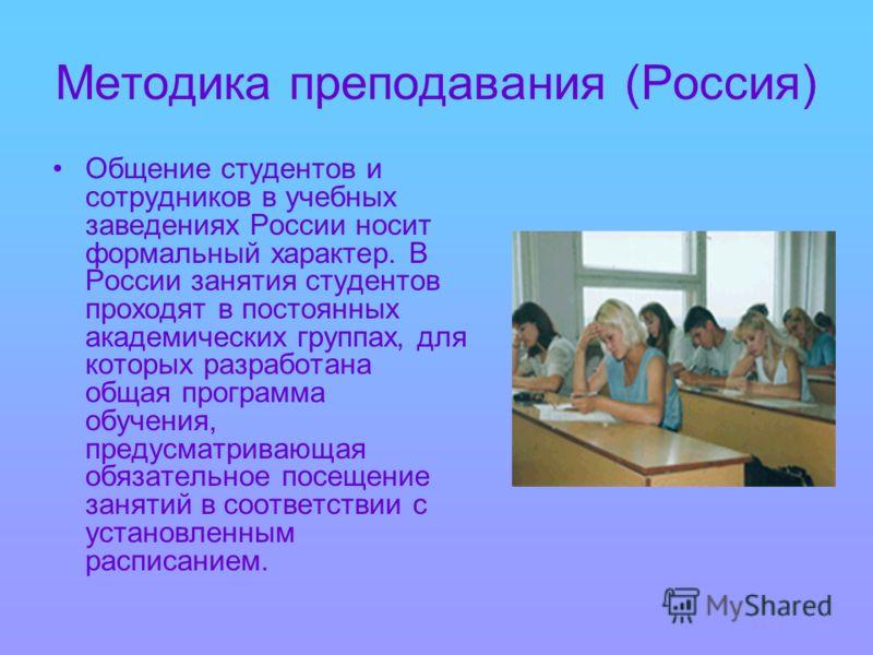 Методика преподавания (Россия) Общение студентов и сотрудников в учебных заведениях России носит формальный характер. В России занятия студентов проходят в постоянных академических группах, для которых разработана общая программа обучения, предусматр