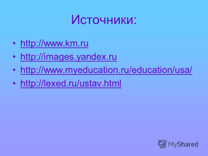 Источники: http://www.km.ru http://images.yandex.ru http://www.myeducation.ru/education/usa/ http://lexed.ru/ustav.html