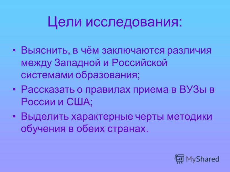 Цели исследования: Выяснить, в чём заключаются различия между Западной и Российской системами образования; Рассказать о правилах приема в ВУЗы в России и США; Выделить характерные черты методики обучения в обеих странах.