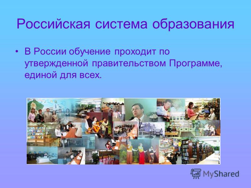 Российская система образования В России обучение проходит по утвержденной правительством Программе, единой для всех.