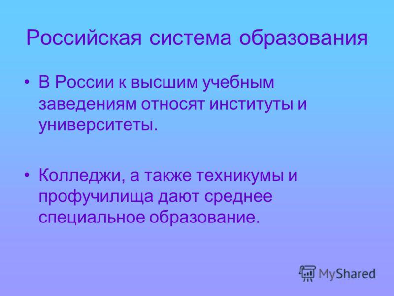 Российская система образования В России к высшим учебным заведениям относят институты и университеты. Колледжи, а также техникумы и профучилища дают среднее специальное образование.
