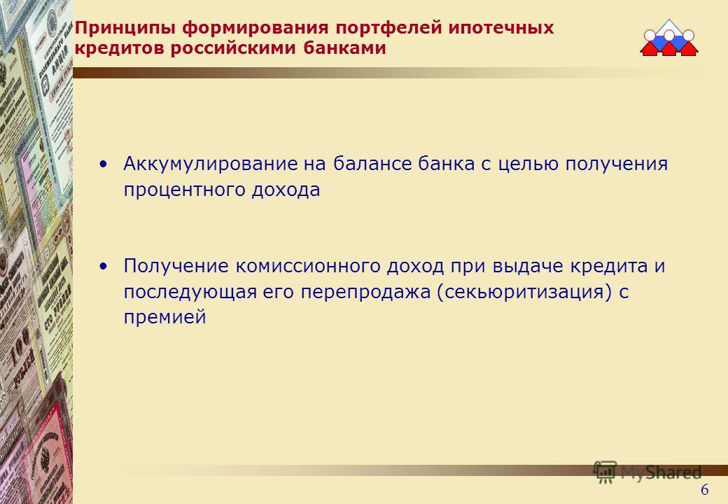 6 Принципы формирования портфелей ипотечных кредитов российскими банками Аккумулирование на балансе банка с целью получения процентного дохода Получение комиссионного доход при выдаче кредита и последующая его перепродажа (секьюритизация) с премией