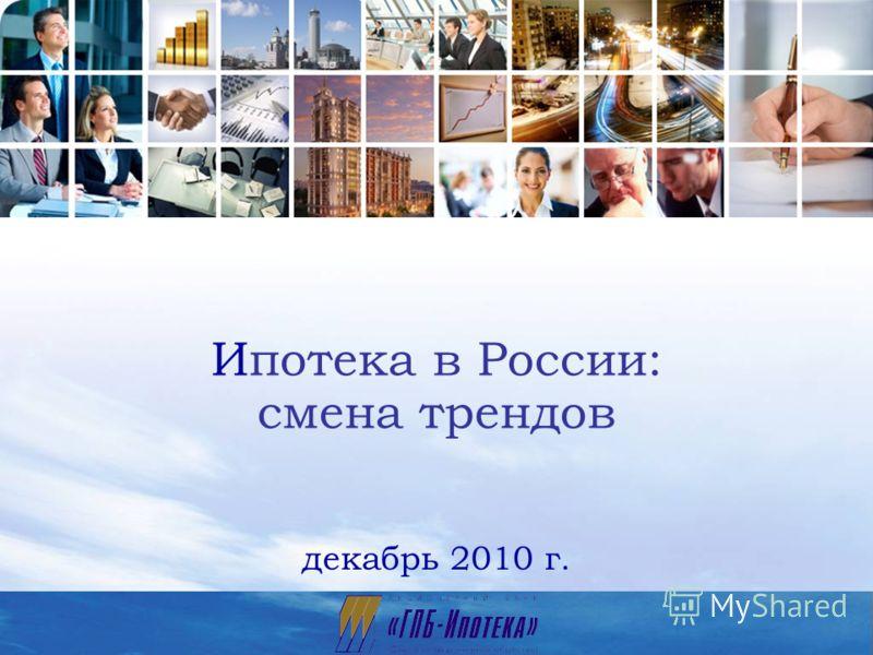1 Ипотека в России: смена трендов декабрь 2010 г.