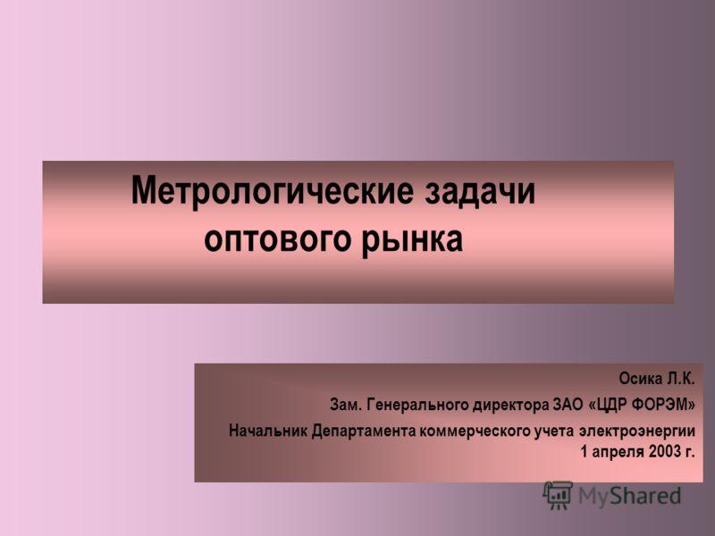 Метрологические задачи оптового рынка Осика Л.К. Зам. Генерального директора ЗАО «ЦДР ФОРЭМ» Начальник Департамента коммерческого учета электроэнергии 1 апреля 2003 г.