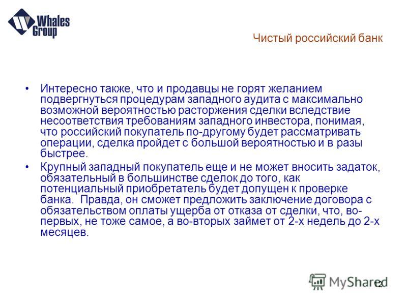 12 Чистый российский банк Интересно также, что и продавцы не горят желанием подвергнуться процедурам западного аудита с максимально возможной вероятностью расторжения сделки вследствие несоответствия требованиям западного инвестора, понимая, что росс