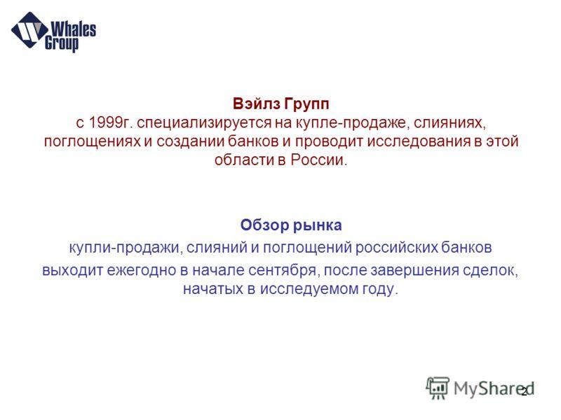 2 Вэйлз Групп с 1999г. специализируется на купле-продаже, слияниях, поглощениях и создании банков и проводит исследования в этой области в России. Обзор рынка купли-продажи, слияний и поглощений российских банков выходит ежегодно в начале сентября, п