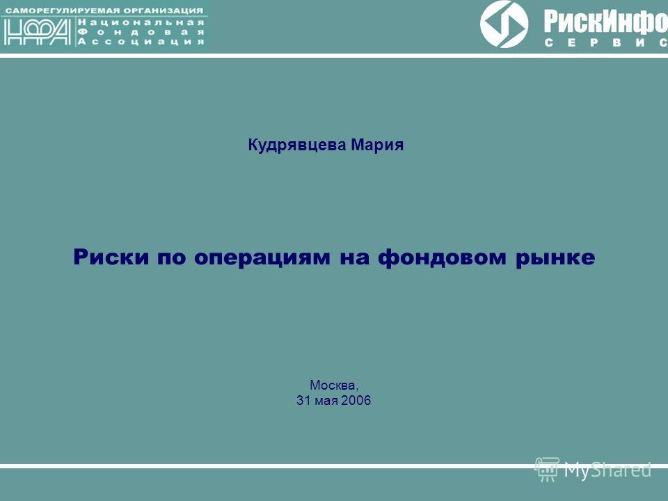 Риски по операциям на фондовом рынке Москва, 31 мая 2006 Кудрявцева Мария