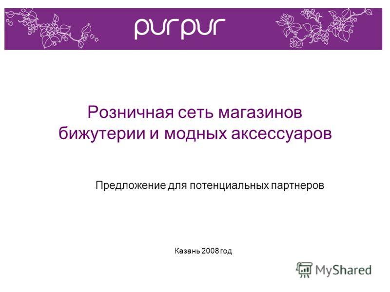 Розничная сеть магазинов бижутерии и модных аксессуаров Предложение для потенциальных партнеров Казань 2008 год