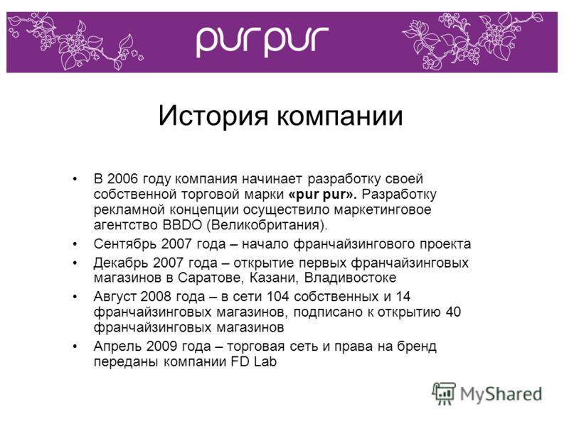 История компании В 2006 году компания начинает разработку своей собственной торговой марки «pur pur». Разработку рекламной концепции осуществило маркетинговое агентство BBDO (Великобритания). Сентябрь 2007 года – начало франчайзингового проекта Декаб