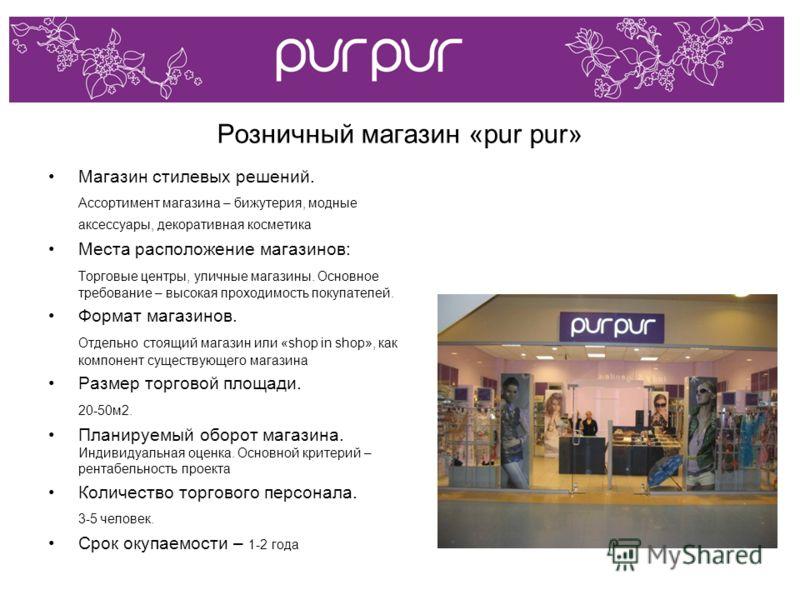 Розничный магазин «pur pur» Магазин стилевых решений. Ассортимент магазина – бижутерия, модные аксессуары, декоративная косметика Места расположение магазинов: Торговые центры, уличные магазины. Основное требование – высокая проходимость покупателей.