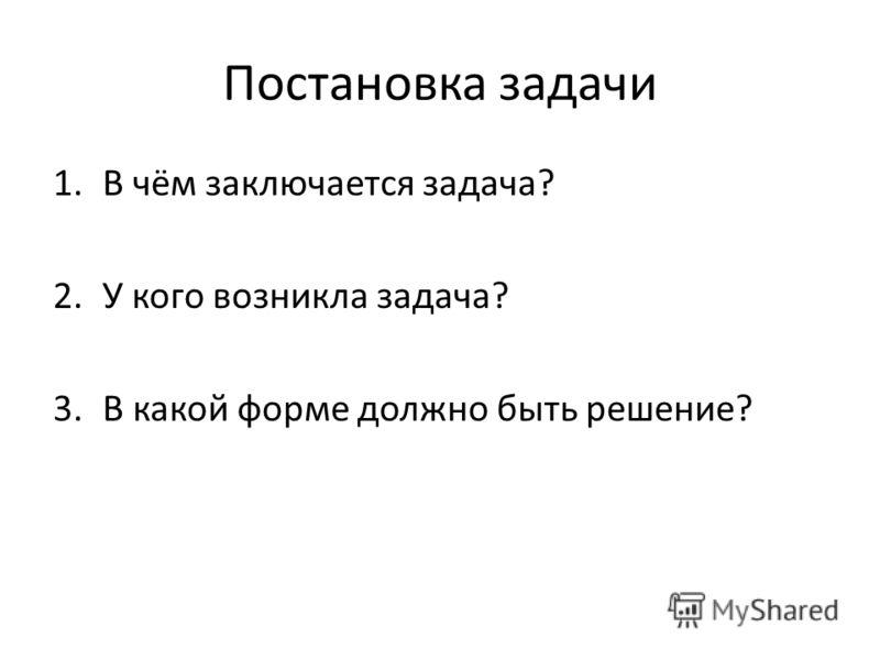 Постановка задачи 1.В чём заключается задача? 2.У кого возникла задача? 3.В какой форме должно быть решение?