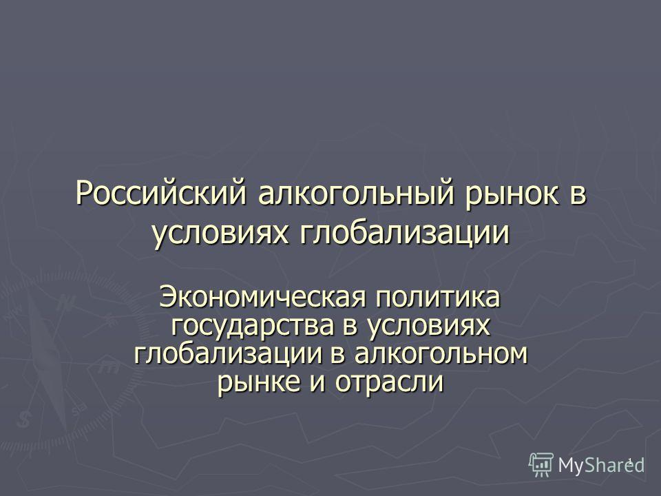 1 Российский алкогольный рынок в условиях глобализации Экономическая политика государства в условиях глобализации в алкогольном рынке и отрасли