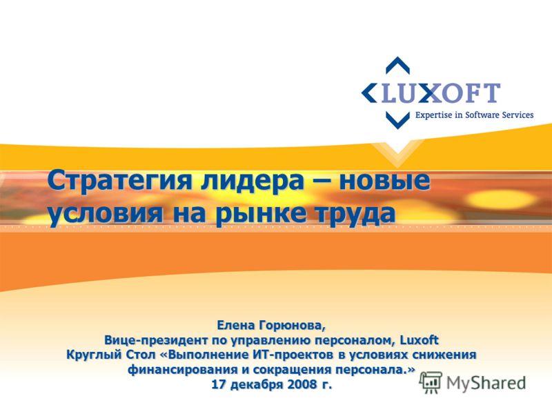 Стратегия лидера – новые условия на рынке труда Елена Горюнова, Вице-президент по управлению персоналом, Luxoft Круглый Стол «Выполнение ИТ-проектов в условиях снижения финансирования и сокращения персонала.» 17 декабря 2008 г.
