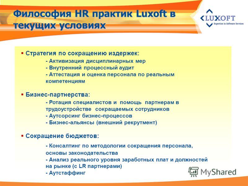 Философия HR практик Luxoft в текущих условиях Стратегия по сокращению издержек: - Активизация дисциплинарных мер - Внутренний процессный аудит - Аттестация и оценка персонала по реальным компетенциям Бизнес-партнерства: - Ротация специалистов и помо