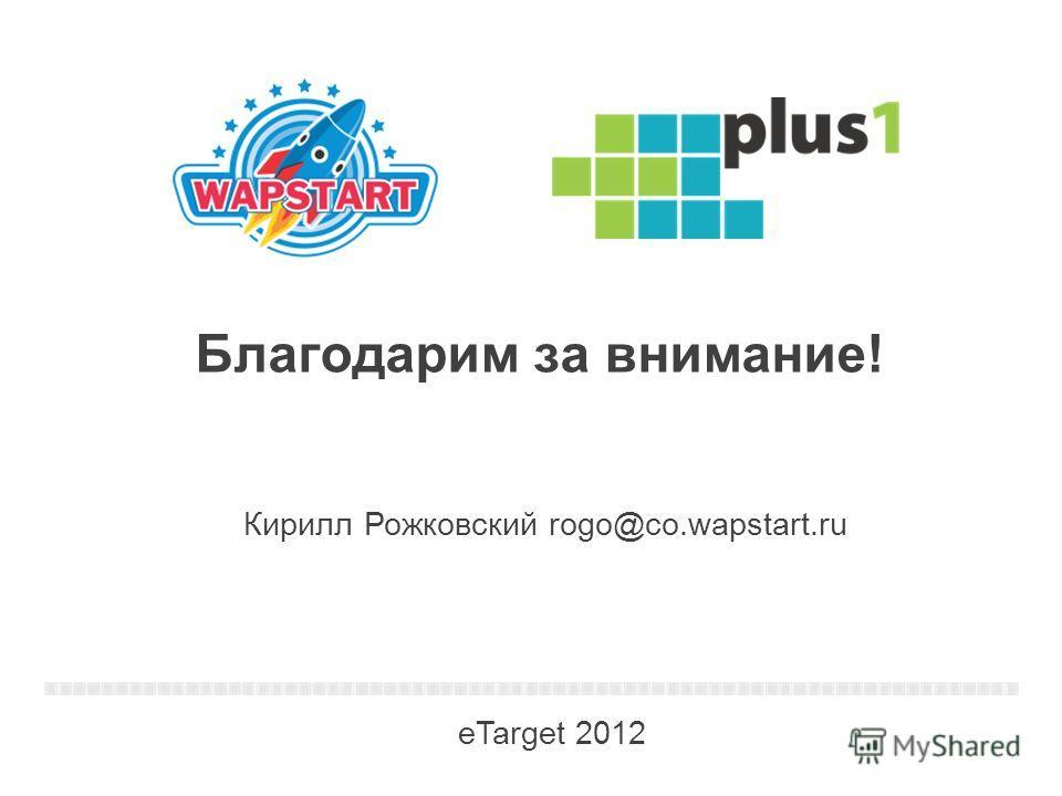 3 Благодарим за внимание! 1 Кирилл Рожковский rogo@co.wapstart.ru eTarget 2012