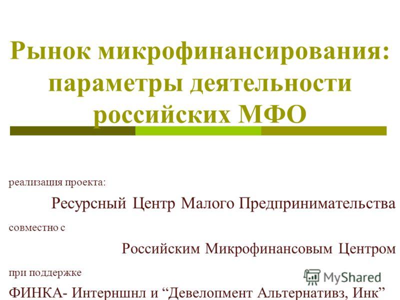 Рынок микрофинансирования: параметры деятельности российских МФО реализация проекта: Ресурсный Центр Малого Предпринимательства совместно с Российским Микрофинансовым Центром при поддержке ФИНКА- Интерншнл и Девелопмент Альтернативз, Инк