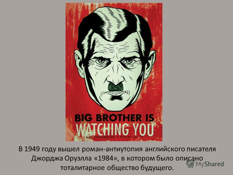 В 1949 году вышел роман-антиутопия английского писателя Джорджа Оруэлла «1984», в котором было описано тоталитарное общество будущего.