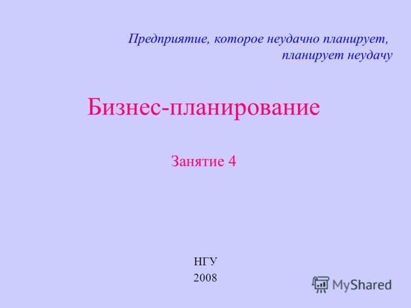 Бизнес-планирование Занятие 4 НГУ 2008 Предприятие, которое неудачно планирует, планирует неудачу