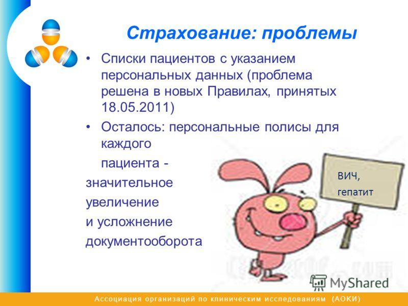 Ассоциация организаций по клиническим исследованиям (AOKИ) Страхование: проблемы Списки пациентов с указанием персональных данных (проблема решена в новых Правилах, принятых 18.05.2011) Осталось: персональные полисы для каждого пациента - значительно