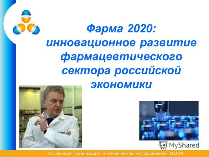 Ассоциация организаций по клиническим исследованиям (AOKИ) Фарма 2020: инновационное развитие фармацевтического сектора российской экономики