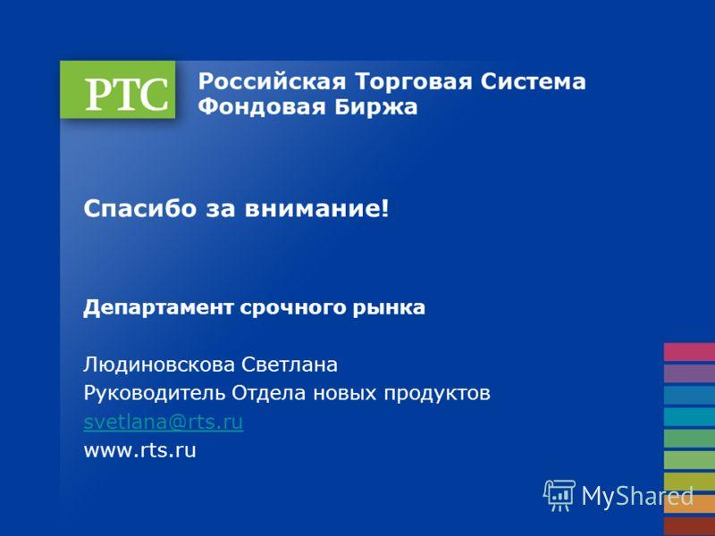 Спасибо за внимание! Департамент срочного рынка Людиновскова Светлана Руководитель Отдела новых продуктов svetlana@rts.ru www.rts.ru