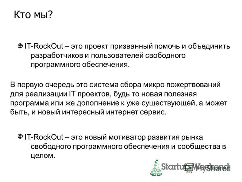 Кто мы? IT-RockOut – это проект призванный помочь и объединить разработчиков и пользователей свободного программного обеспечения. IT-RockOut – это новый мотиватор развития рынка свободного программного обеспечения и сообщества в целом. В первую очере