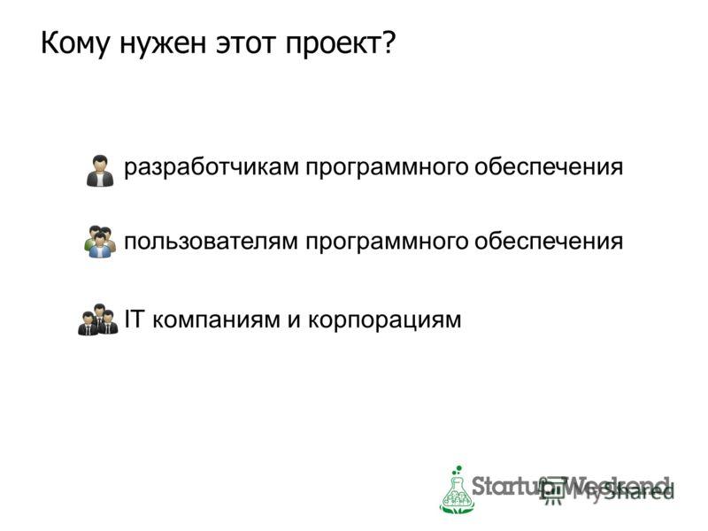 Кому нужен этот проект? разработчикам программного обеспечения пользователям программного обеспечения IT компаниям и корпорациям