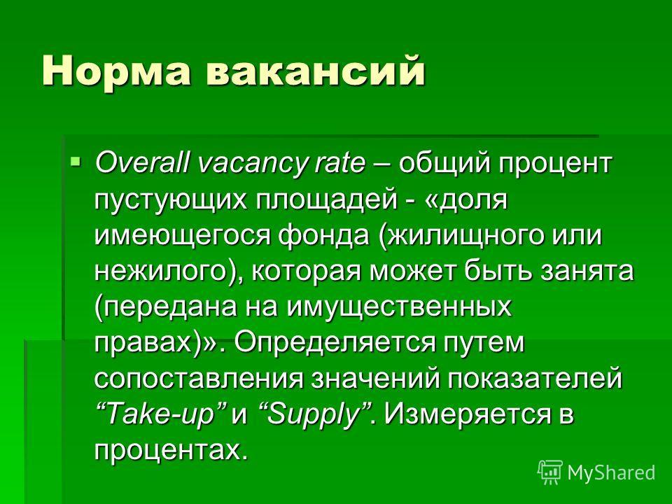 Норма вакансий Overall vacancy rate – общий процент пустующих площадей - «доля имеющегося фонда (жилищного или нежилого), которая может быть занята (передана на имущественных правах)». Определяется путем сопоставления значений показателейTake-up и Su