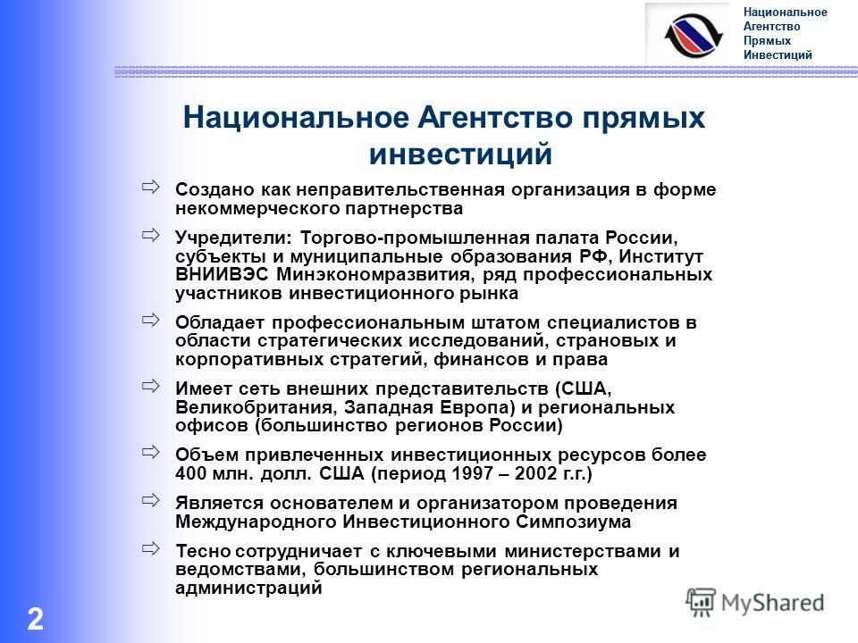 Национальное Агентство Прямых Инвестиций 2 Национальное Агентство прямых инвестиций Создано как неправительственная организация в форме некоммерческого партнерства Учредители: Торгово-промышленная палата России, субъекты и муниципальные образования Р